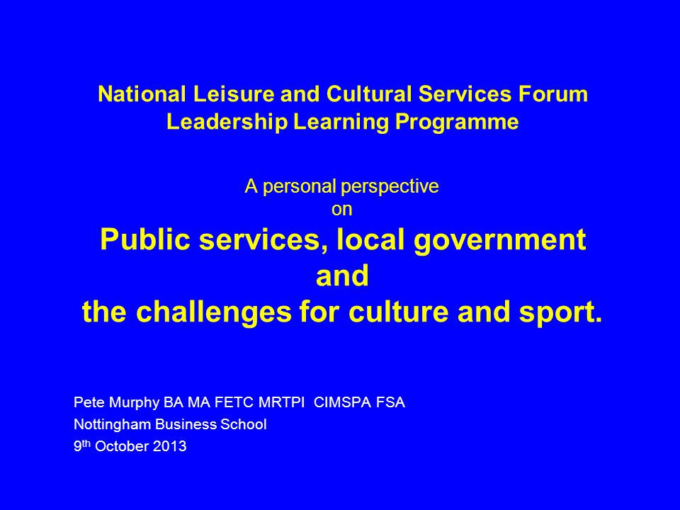 National Leisure and Cultural Services Forum Leadership Learning Programme A personal perspective on Public services, local government and the challenges for culture and sport.