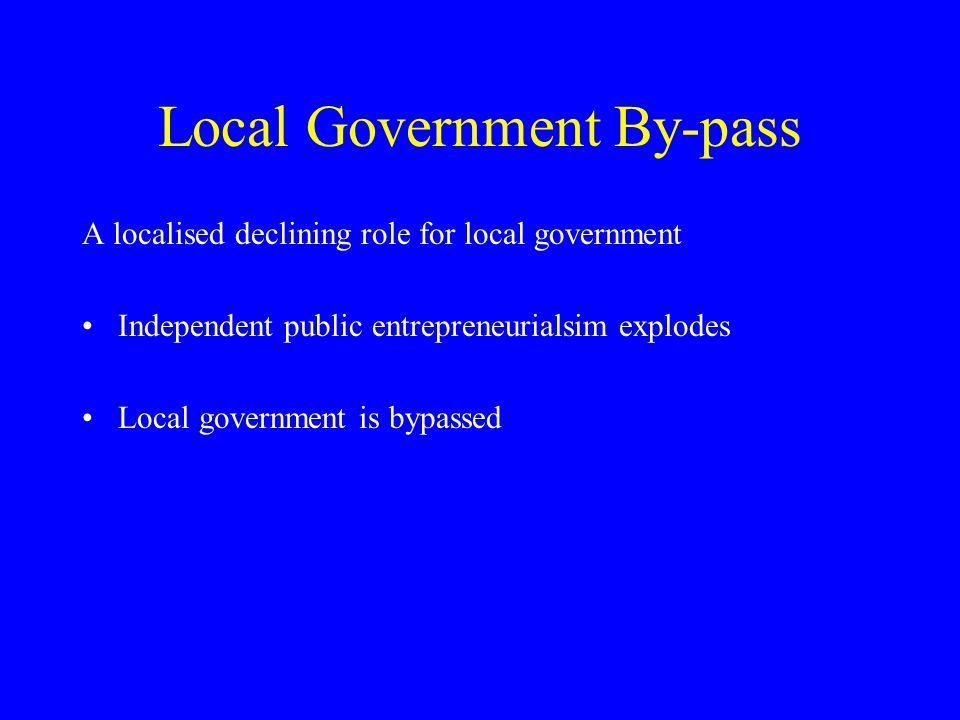 Local Government By-pass A localised declining role for local government Independent public entrepreneurialsim explodes Local government is bypassed