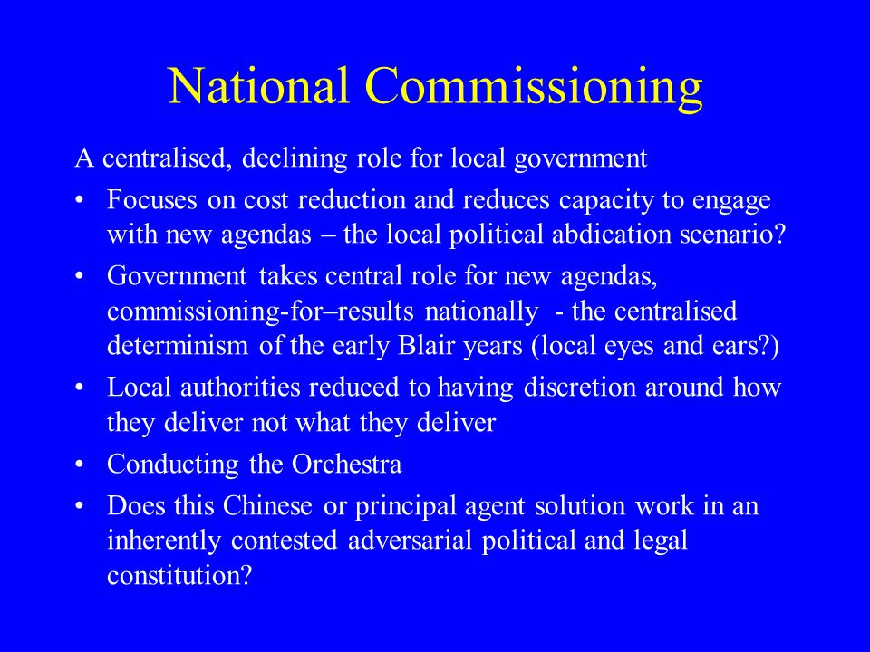 National Commissioning A centralised, declining role for local government Focuses on cost reduction and reduces capacity to engage with new agendas – the local political abdication scenario.