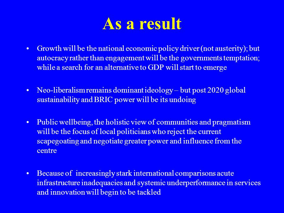 As a result Growth will be the national economic policy driver (not austerity); but autocracy rather than engagement will be the governments temptation; while a search for an alternative to GDP will start to emerge Neo-liberalism remains dominant ideology – but post 2020 global sustainability and BRIC power will be its undoing Public wellbeing, the holistic view of communities and pragmatism will be the focus of local politicians who reject the current scapegoating and negotiate greater power and influence from the centre Because of increasingly stark international comparisons acute infrastructure inadequacies and systemic underperformance in services and innovation will begin to be tackled
