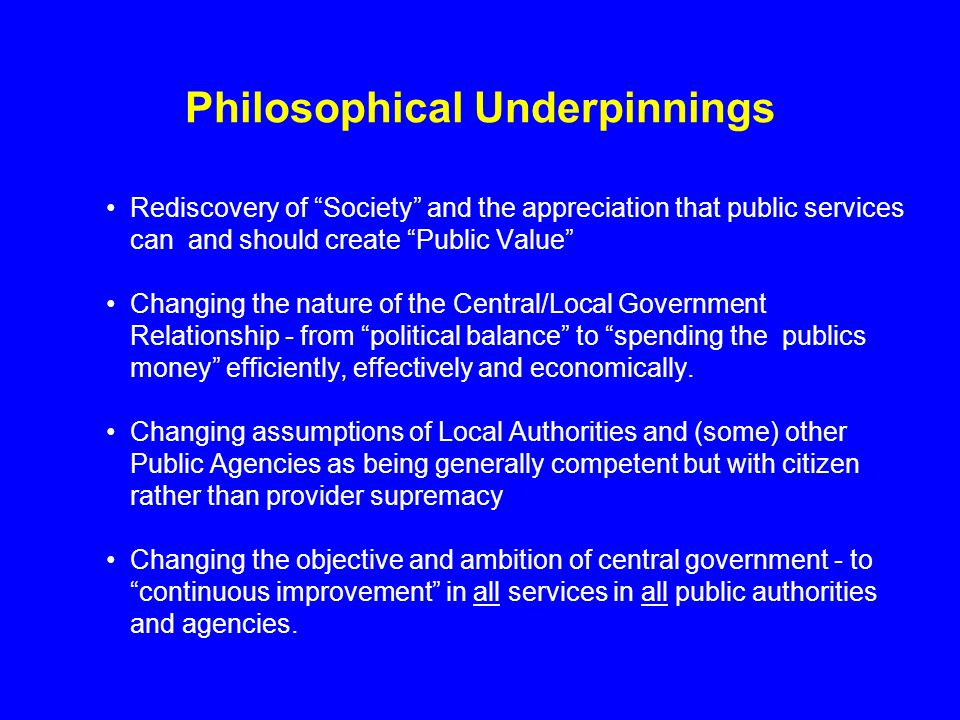 Philosophical Underpinnings Rediscovery of Society and the appreciation that public services can and should create Public Value Changing the nature of the Central/Local Government Relationship - from political balance to spending the publics money efficiently, effectively and economically.