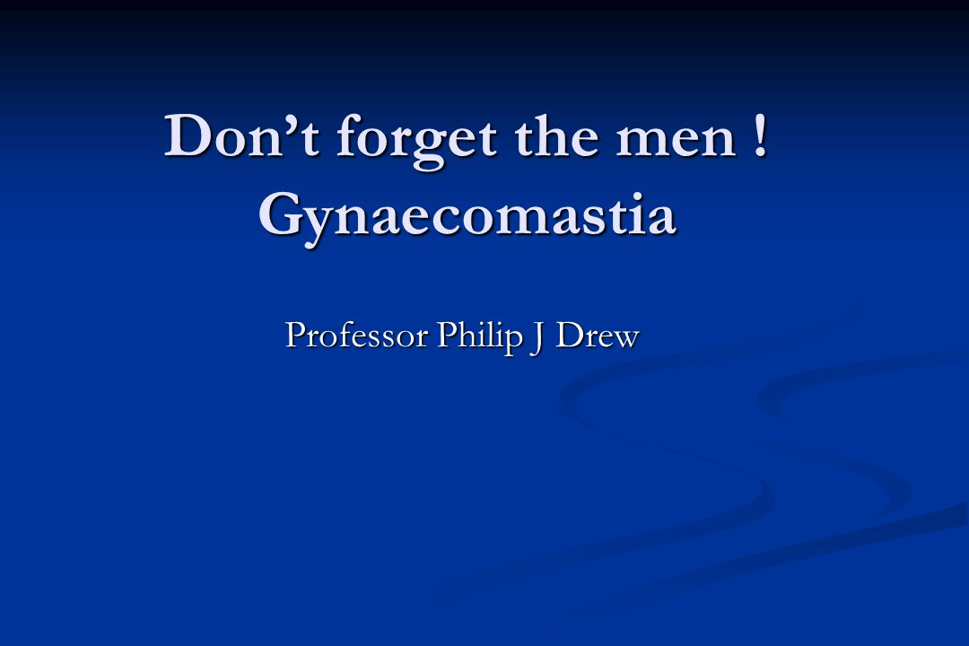 Don't forget the men ! Gynaecomastia Professor Philip J Drew