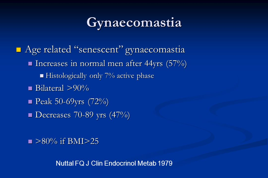 "Gynaecomastia Age related ""senescent"" gynaecomastia Age related ""senescent"" gynaecomastia Increases in normal men after 44yrs (57%) Increases in norma"