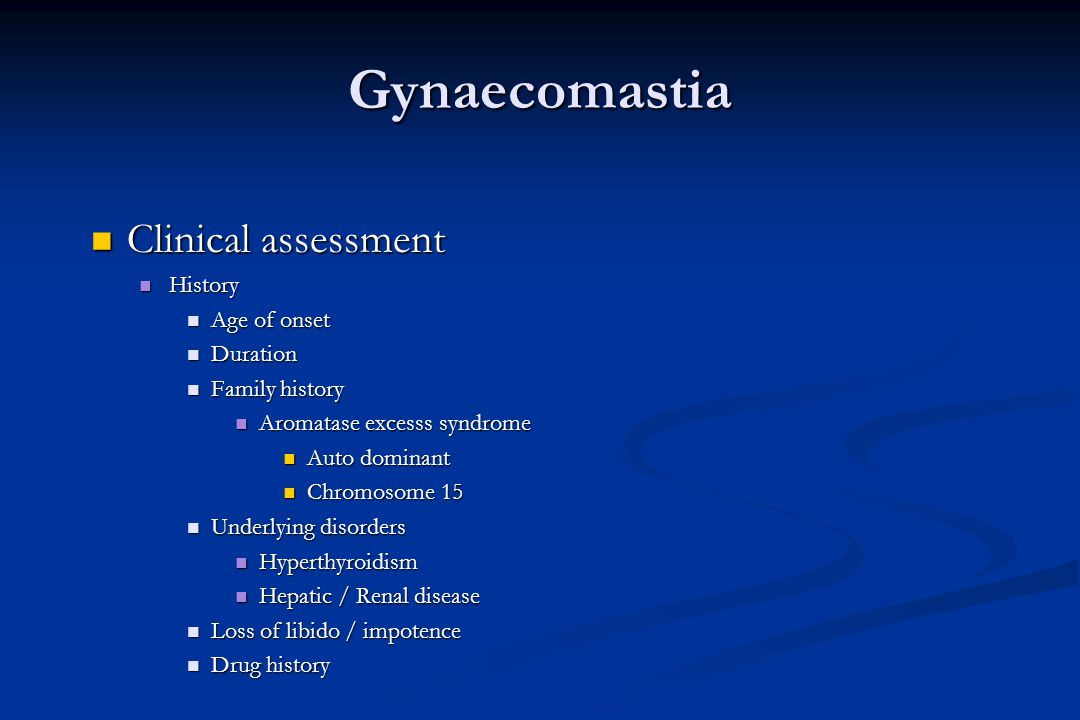 Gynaecomastia Clinical assessment Clinical assessment History History Age of onset Age of onset Duration Duration Family history Family history Aromat