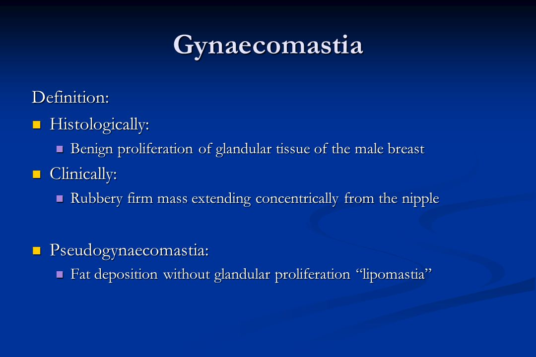 Gynaecomastia Definition: Histologically: Histologically: Benign proliferation of glandular tissue of the male breast Benign proliferation of glandula
