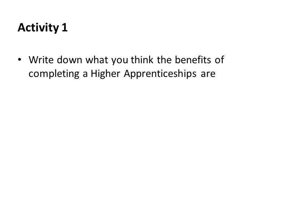 Activity 1 Write down what you think the benefits of completing a Higher Apprenticeships are