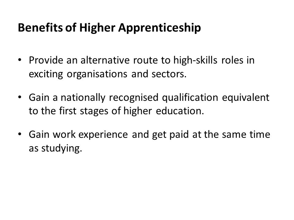 Benefits of Higher Apprenticeship Provide an alternative route to high-skills roles in exciting organisations and sectors. Gain a nationally recognise