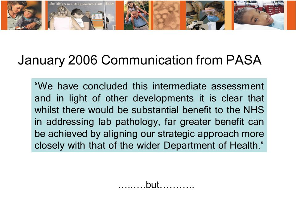 January 2006 Communication from PASA We have concluded this intermediate assessment and in light of other developments it is clear that whilst there would be substantial benefit to the NHS in addressing lab pathology, far greater benefit can be achieved by aligning our strategic approach more closely with that of the wider Department of Health. …..….but………..
