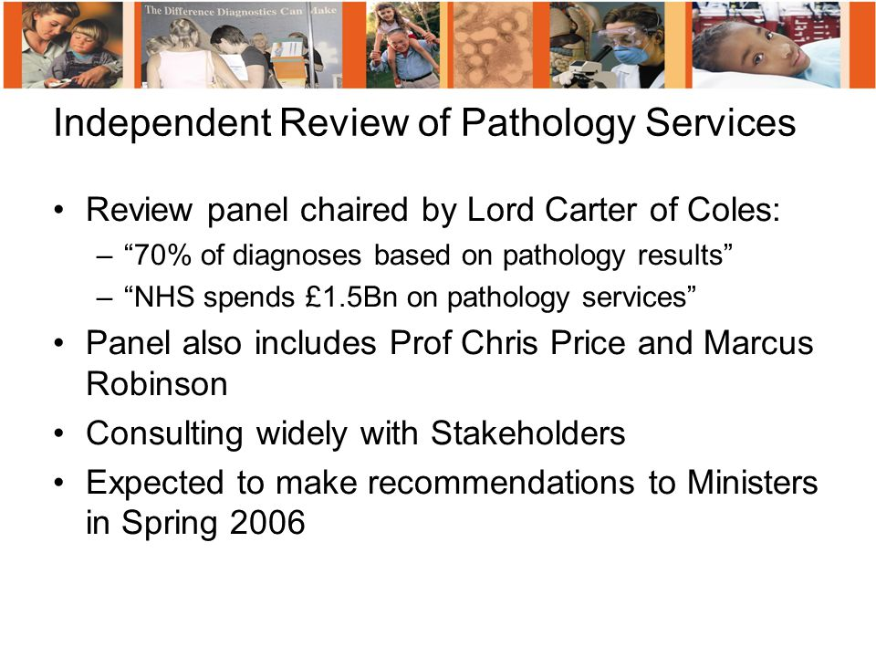 Review panel chaired by Lord Carter of Coles: – 70% of diagnoses based on pathology results – NHS spends £1.5Bn on pathology services Panel also includes Prof Chris Price and Marcus Robinson Consulting widely with Stakeholders Expected to make recommendations to Ministers in Spring 2006