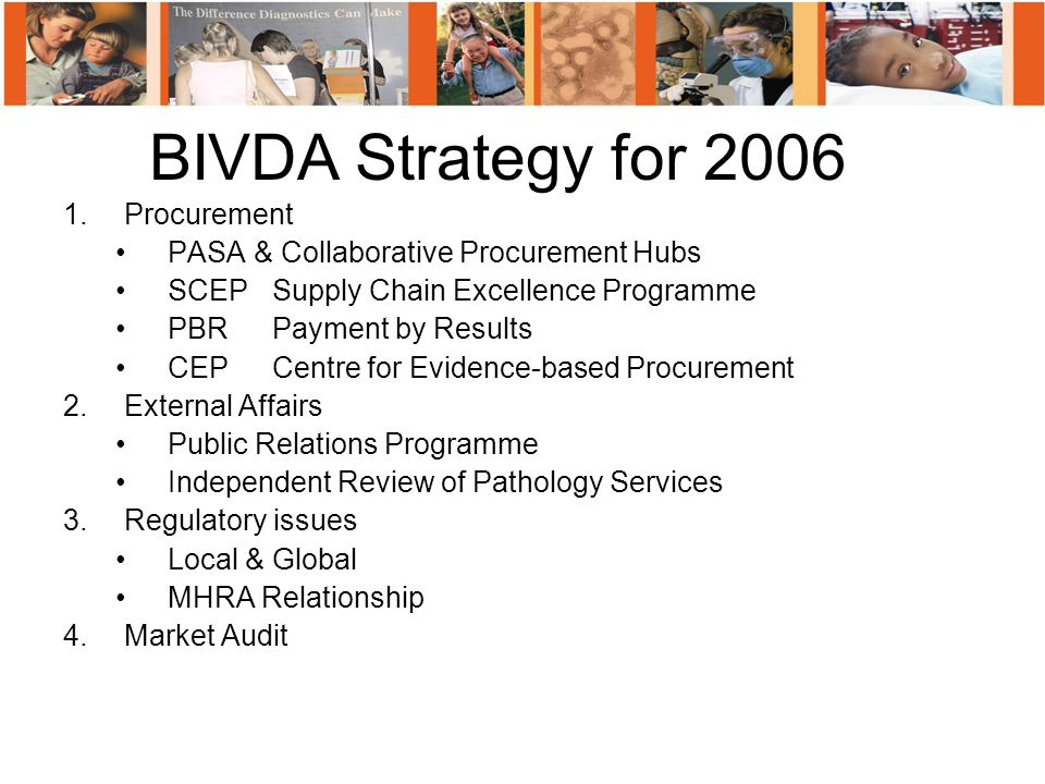 1.Procurement PASA & Collaborative Procurement Hubs SCEPSupply Chain Excellence Programme PBRPayment by Results CEPCentre for Evidence-based Procurement 2.External Affairs Public Relations Programme Independent Review of Pathology Services 3.Regulatory issues Local & Global MHRA Relationship 4.Market Audit BIVDA Strategy for 2006