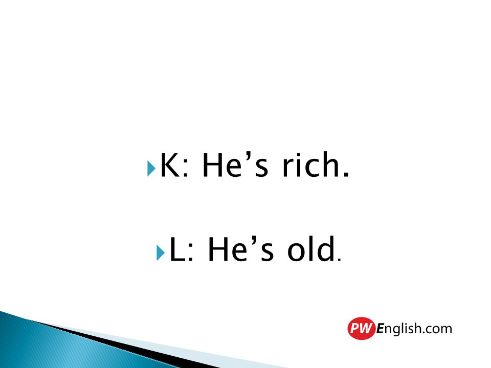  K: He's rich.  L: He's old.