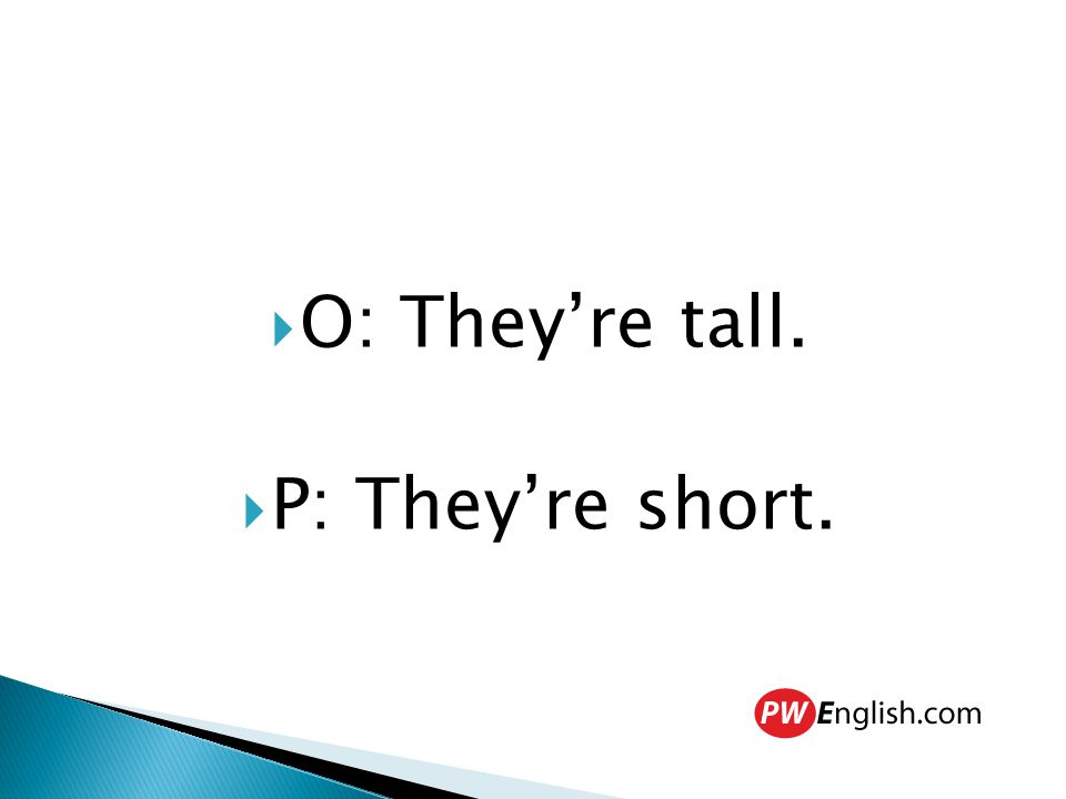  O: They're tall.  P: They're short.
