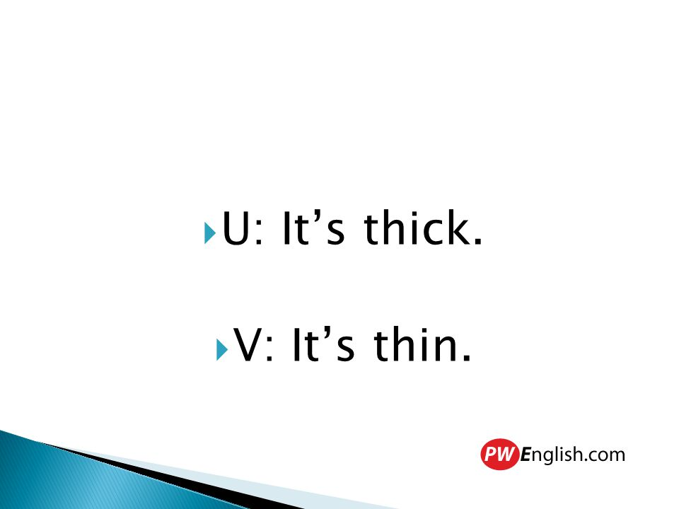  U: It's thick.  V: It's thin.