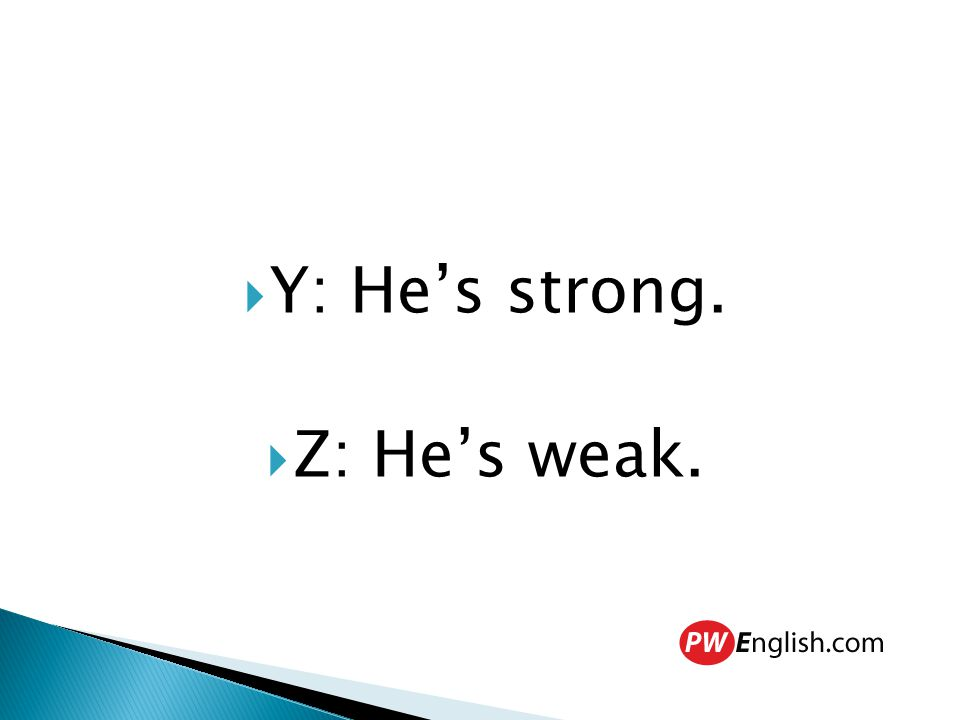  Y: He's strong.  Z: He's weak.