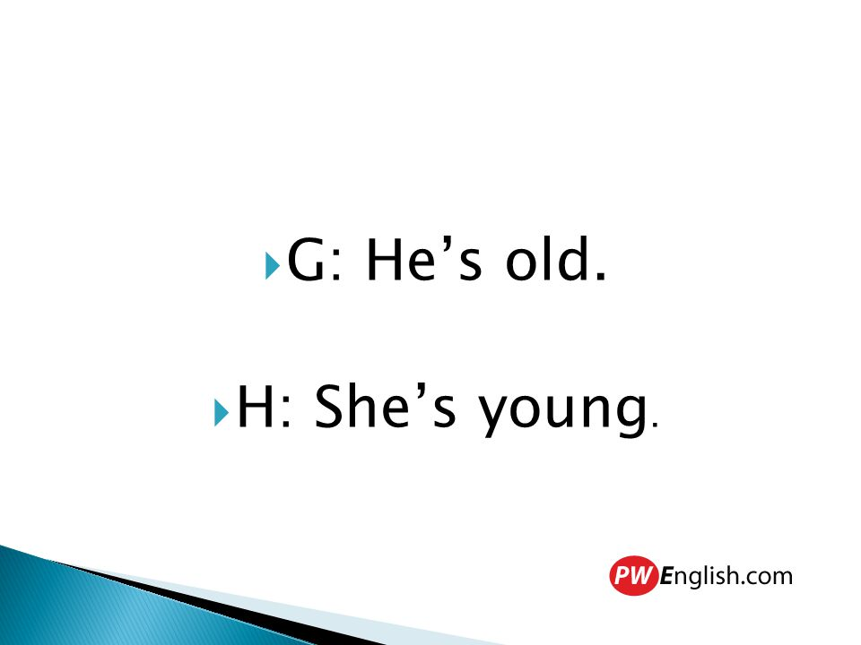  G: He's old.  H: She's young.