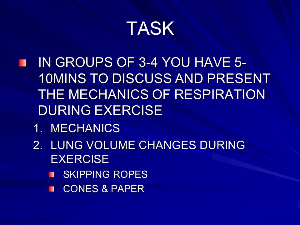 TASK IN GROUPS OF 3-4 YOU HAVE 5- 10MINS TO DISCUSS AND PRESENT THE MECHANICS OF RESPIRATION DURING EXERCISE 1.MECHANICS 2.LUNG VOLUME CHANGES DURING