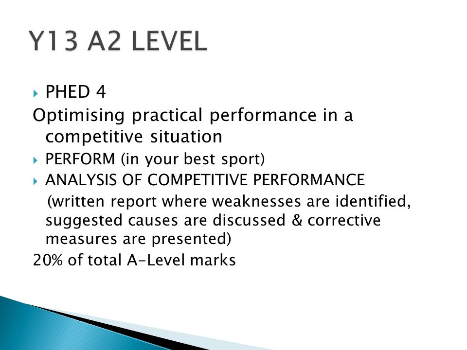  PHED 4 Optimising practical performance in a competitive situation  PERFORM (in your best sport)  ANALYSIS OF COMPETITIVE PERFORMANCE (written report where weaknesses are identified, suggested causes are discussed & corrective measures are presented) 20% of total A-Level marks