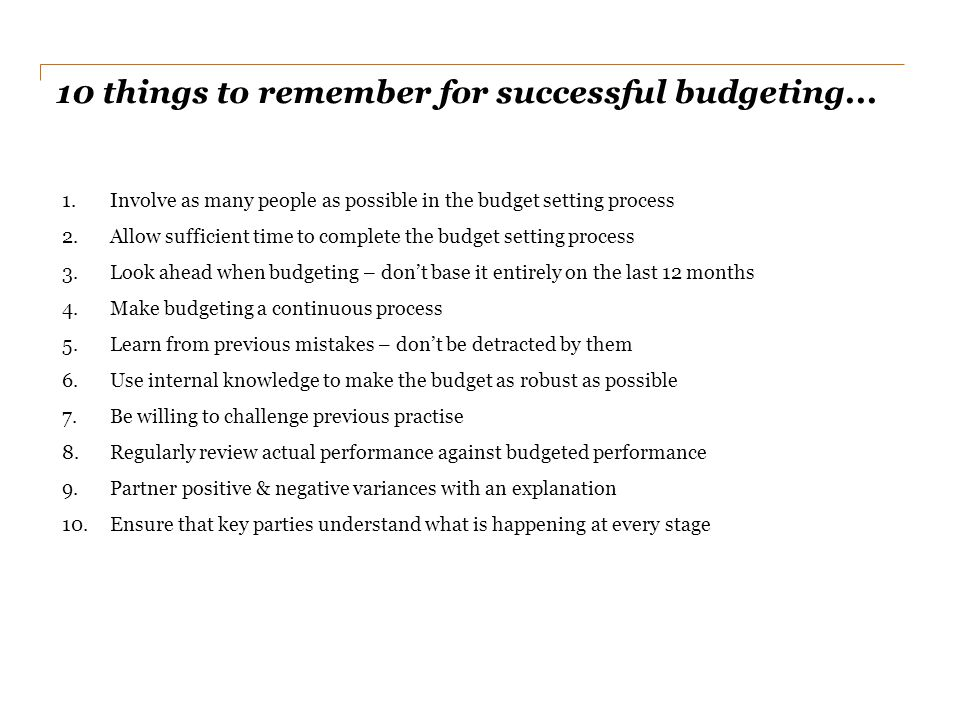 10 things to remember for successful budgeting... 1.Involve as many people as possible in the budget setting process 2.Allow sufficient time to comple