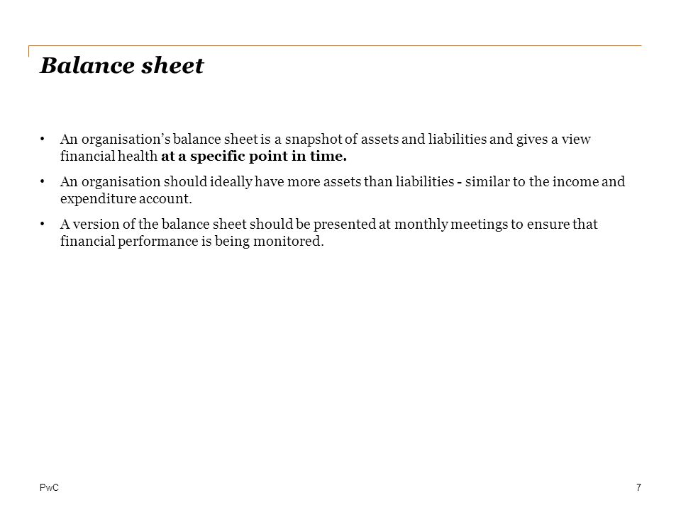 PwC Balance sheet An organisation's balance sheet is a snapshot of assets and liabilities and gives a view financial health at a specific point in tim