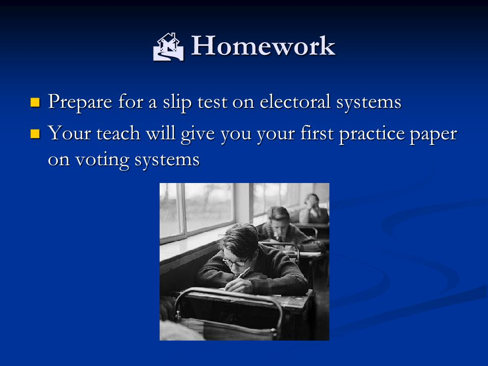  Homework Prepare for a slip test on electoral systems Prepare for a slip test on electoral systems Your teach will give you your first practice paper on voting systems Your teach will give you your first practice paper on voting systems