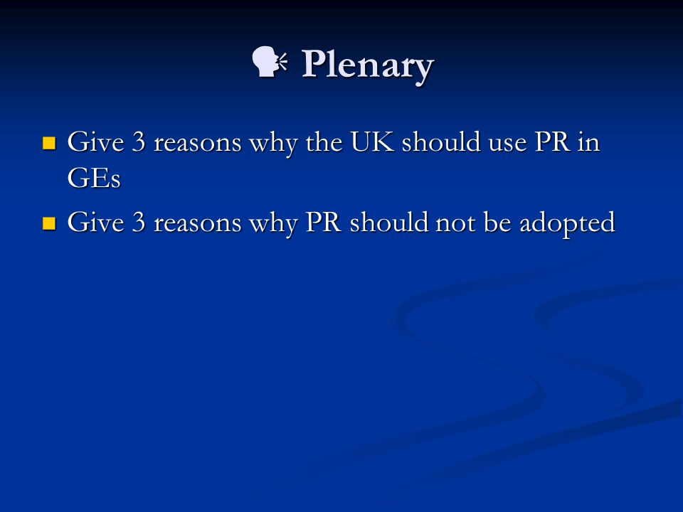 Plenary Plenary Give 3 reasons why the UK should use PR in GEs Give 3 reasons why the UK should use PR in GEs Give 3 reasons why PR should not be adopted Give 3 reasons why PR should not be adopted
