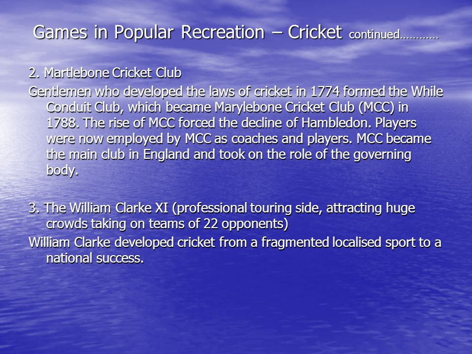Games in Popular Recreation – Cricket continued………… 2. Martlebone Cricket Club Gentlemen who developed the laws of cricket in 1774 formed the While Co