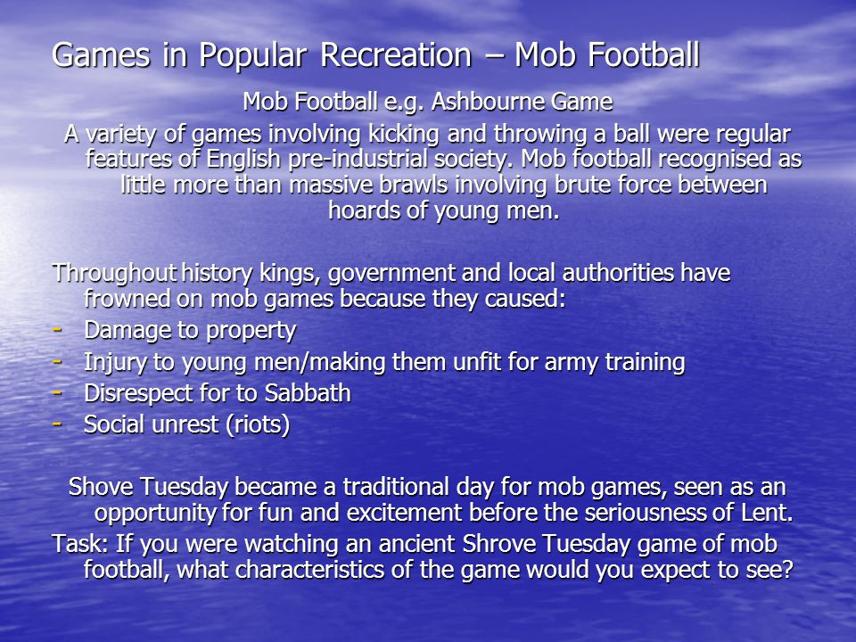 Games in Popular Recreation – Mob Football Mob Football e.g. Ashbourne Game A variety of games involving kicking and throwing a ball were regular feat