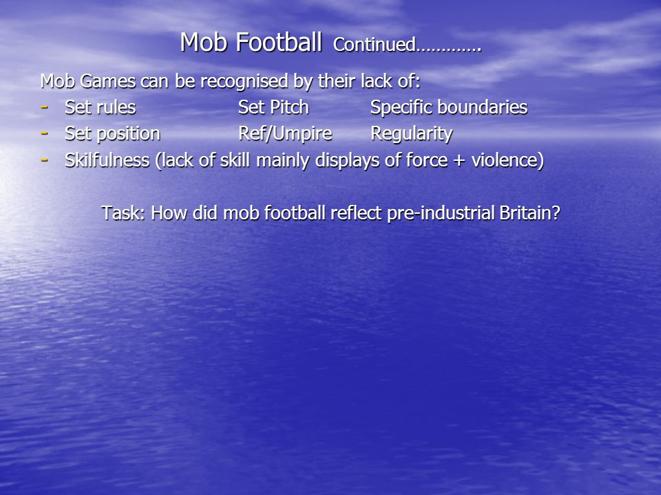 Mob Football Continued…………. Mob Games can be recognised by their lack of: - Set rules Set PitchSpecific boundaries - Set positionRef/UmpireRegularity