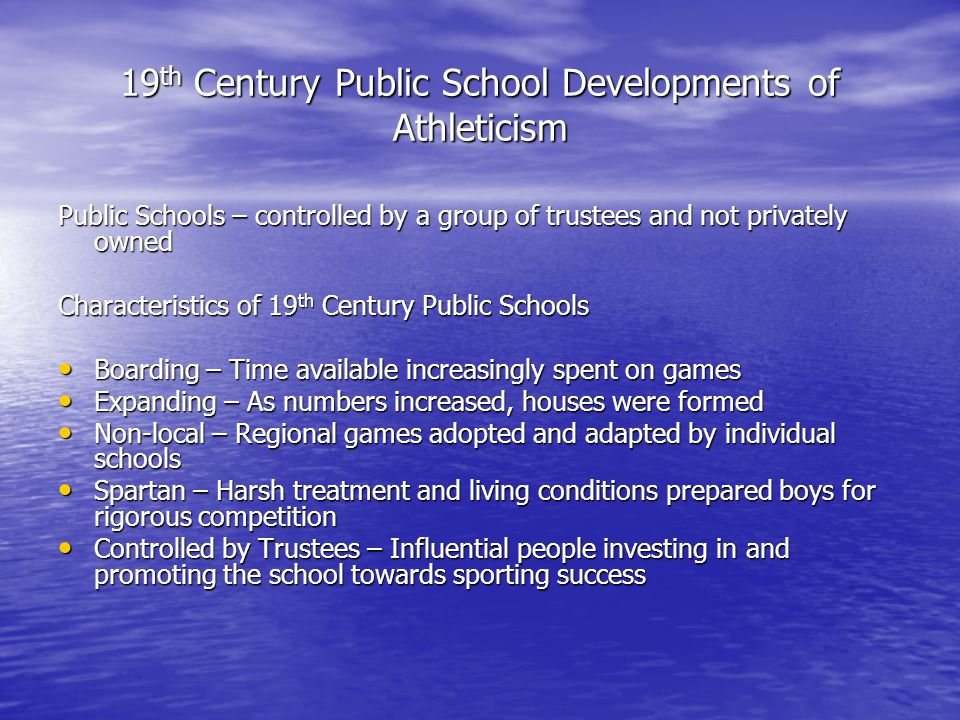 19 th Century Public School Developments of Athleticism Public Schools – controlled by a group of trustees and not privately owned Characteristics of 19 th Century Public Schools Boarding – Time available increasingly spent on games Boarding – Time available increasingly spent on games Expanding – As numbers increased, houses were formed Expanding – As numbers increased, houses were formed Non-local – Regional games adopted and adapted by individual schools Non-local – Regional games adopted and adapted by individual schools Spartan – Harsh treatment and living conditions prepared boys for rigorous competition Spartan – Harsh treatment and living conditions prepared boys for rigorous competition Controlled by Trustees – Influential people investing in and promoting the school towards sporting success Controlled by Trustees – Influential people investing in and promoting the school towards sporting success