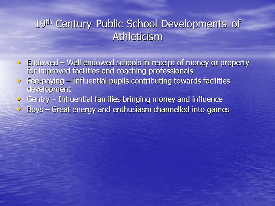 19 th Century Public School Developments of Athleticism Endowed – Well endowed schools in receipt of money or property for improved facilities and coaching professionals Endowed – Well endowed schools in receipt of money or property for improved facilities and coaching professionals Fee-paying – Influential pupils contributing towards facilities development Fee-paying – Influential pupils contributing towards facilities development Gentry – Influential families bringing money and influence Gentry – Influential families bringing money and influence Boys – Great energy and enthusiasm channelled into games Boys – Great energy and enthusiasm channelled into games