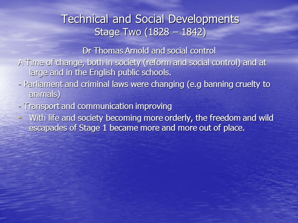 Technical and Social Developments Stage Two (1828 – 1842) Dr Thomas Arnold and social control A Time of change, both in society (reform and social con
