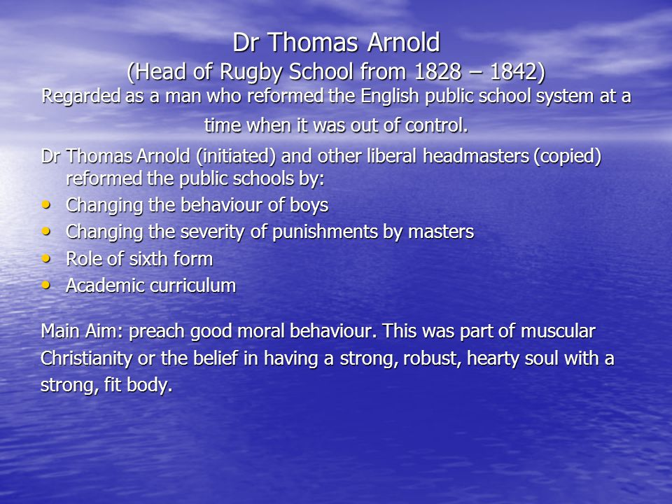 Dr Thomas Arnold (Head of Rugby School from 1828 – 1842) Regarded as a man who reformed the English public school system at a time when it was out of