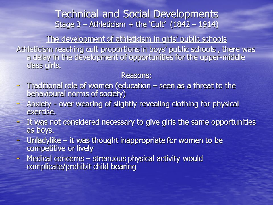 Technical and Social Developments Stage 3 – Athleticism + the 'Cult' (1842 – 1914) The development of athleticism in girls' public schools Athleticism reaching cult proportions in boys' public schools, there was a delay in the development of opportunities for the upper-middle class girls.
