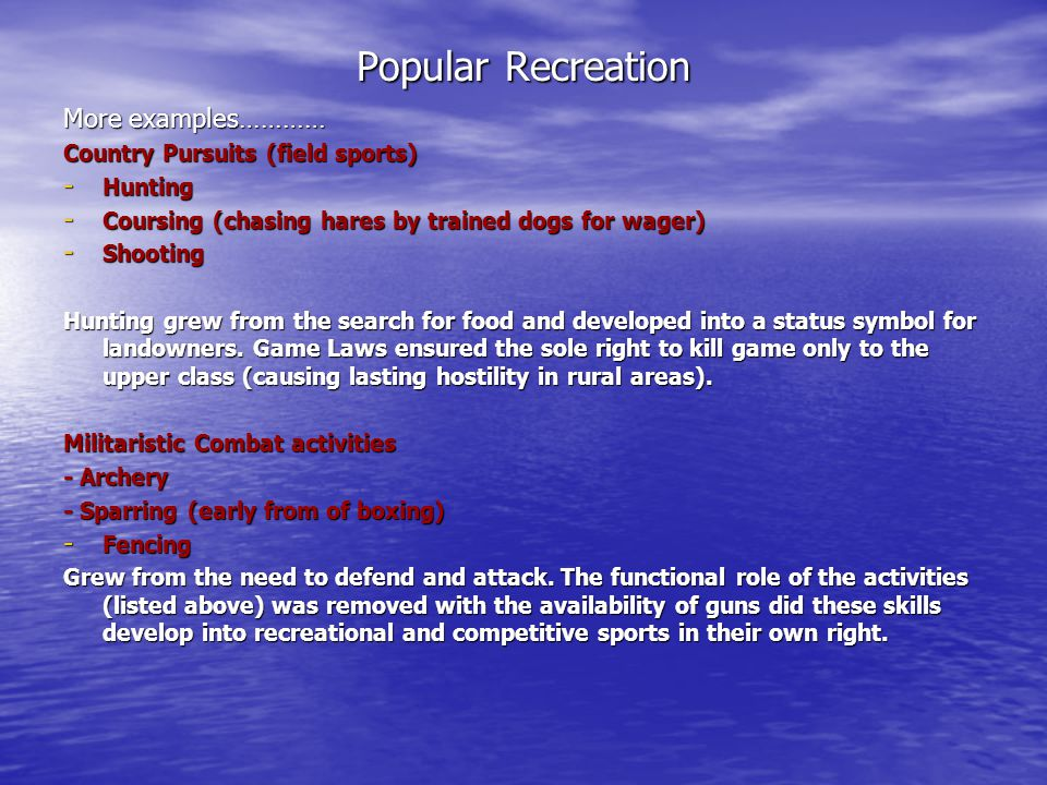 Popular Recreation More examples………… Country Pursuits (field sports) - Hunting - Coursing (chasing hares by trained dogs for wager) - Shooting Hunting
