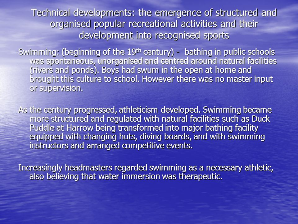 Technical developments: the emergence of structured and organised popular recreational activities and their development into recognised sports Swimming: (beginning of the 19 th century) - bathing in public schools was spontaneous, unorganised and centred around natural facilities (rivers and ponds).
