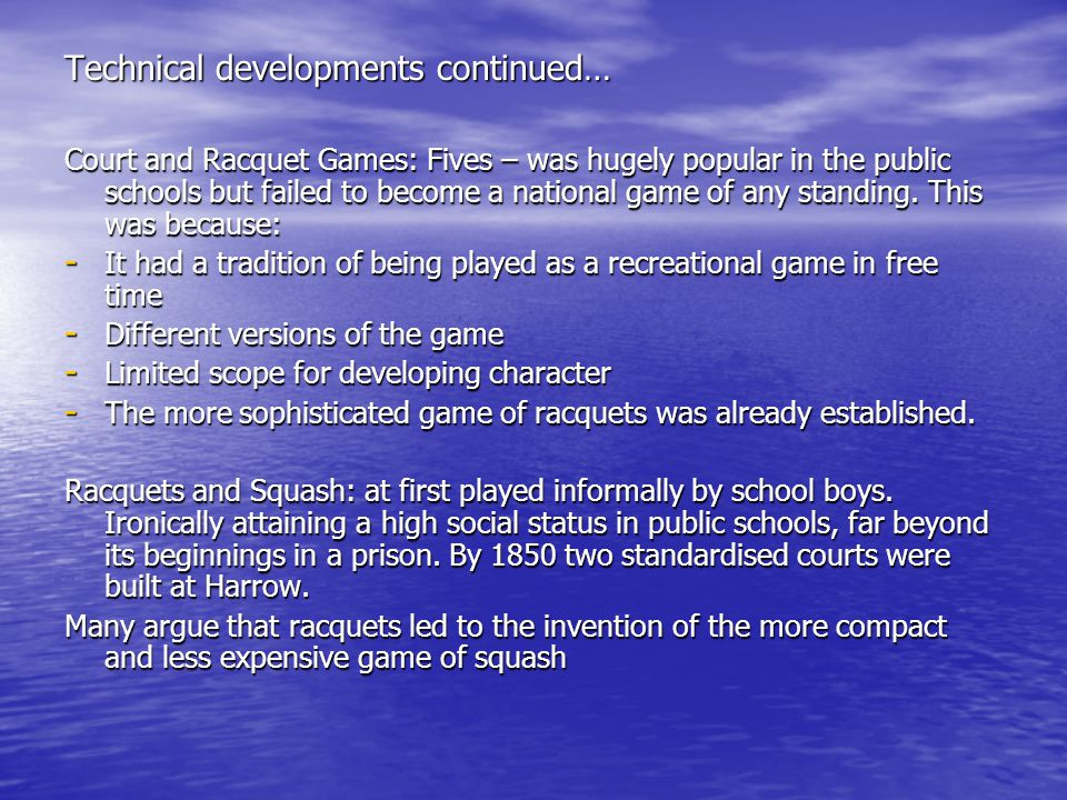 Technical developments continued… Court and Racquet Games: Fives – was hugely popular in the public schools but failed to become a national game of any standing.
