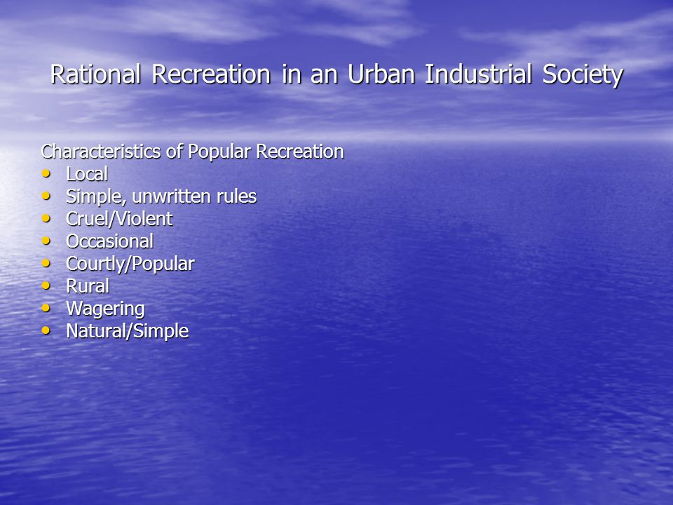 Rational Recreation in an Urban Industrial Society Characteristics of Popular Recreation Local Local Simple, unwritten rules Simple, unwritten rules Cruel/Violent Cruel/Violent Occasional Occasional Courtly/Popular Courtly/Popular Rural Rural Wagering Wagering Natural/Simple Natural/Simple