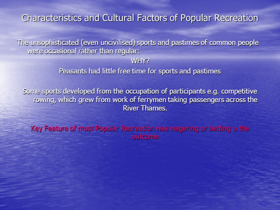 Characteristics and Cultural Factors of Popular Recreation The unsophisticated (even uncivilised) sports and pastimes of common people were occasional rather than regular: WHY.