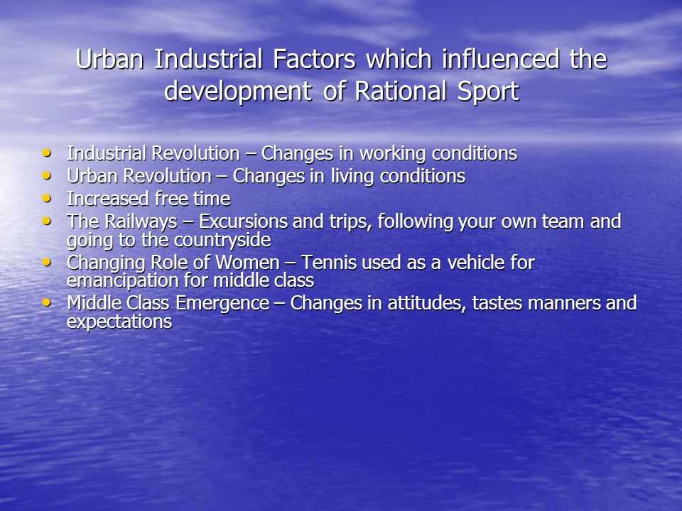 Urban Industrial Factors which influenced the development of Rational Sport Industrial Revolution – Changes in working conditions Industrial Revolutio