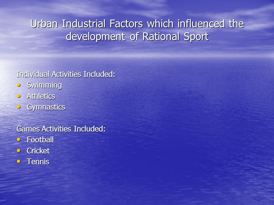 Urban Industrial Factors which influenced the development of Rational Sport Individual Activities Included: Swimming Swimming Athletics Athletics Gymnastics Gymnastics Games Activities Included: Football Football Cricket Cricket Tennis Tennis