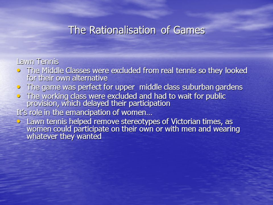 The Rationalisation of Games Lawn Tennis The Middle Classes were excluded from real tennis so they looked for their own alternative The Middle Classes