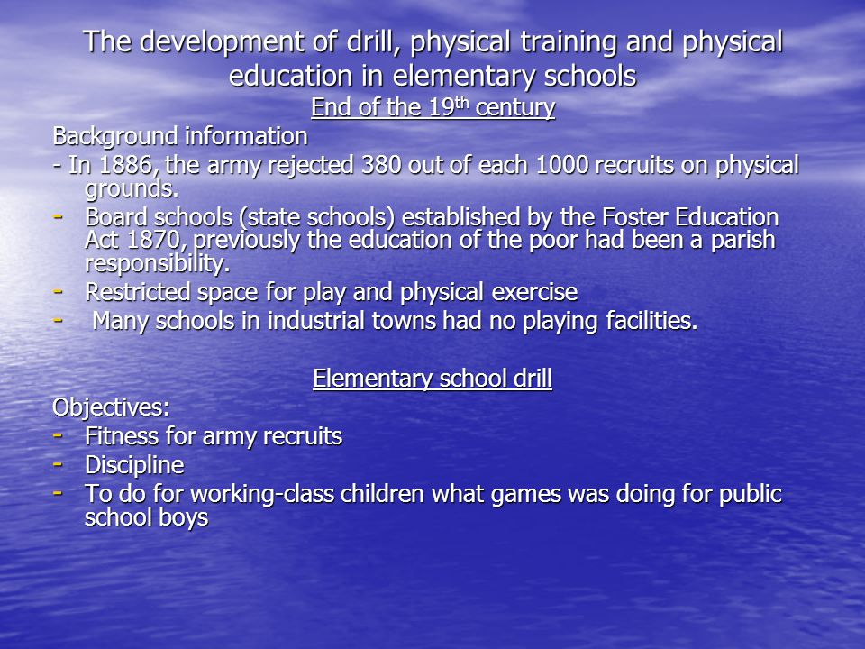 The development of drill, physical training and physical education in elementary schools End of the 19 th century Background information - In 1886, the army rejected 380 out of each 1000 recruits on physical grounds.