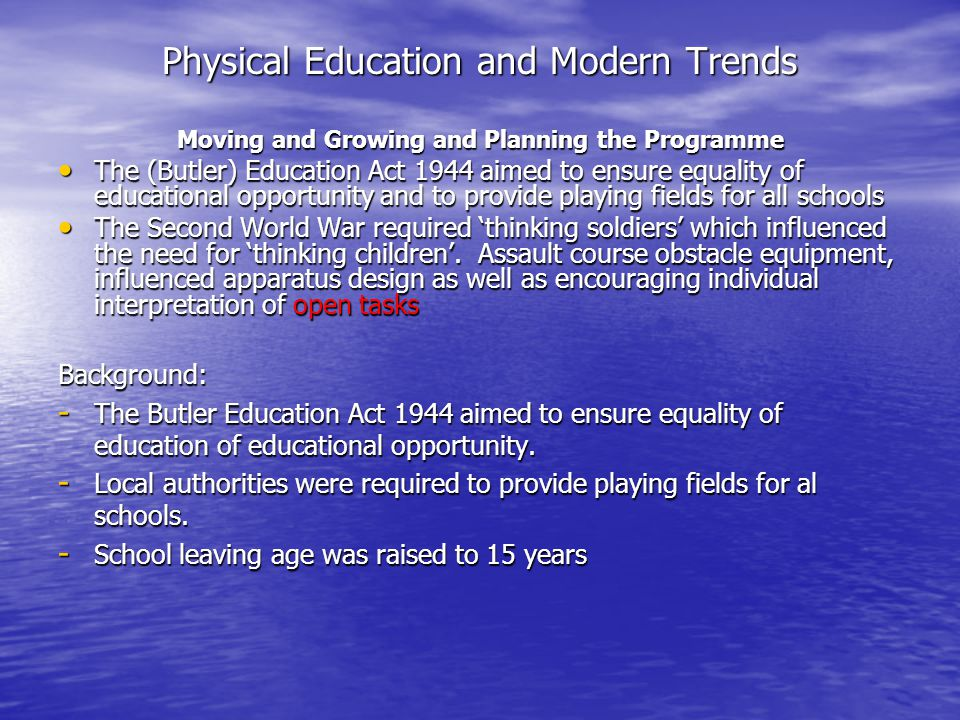 Physical Education and Modern Trends Moving and Growing and Planning the Programme The (Butler) Education Act 1944 aimed to ensure equality of educati