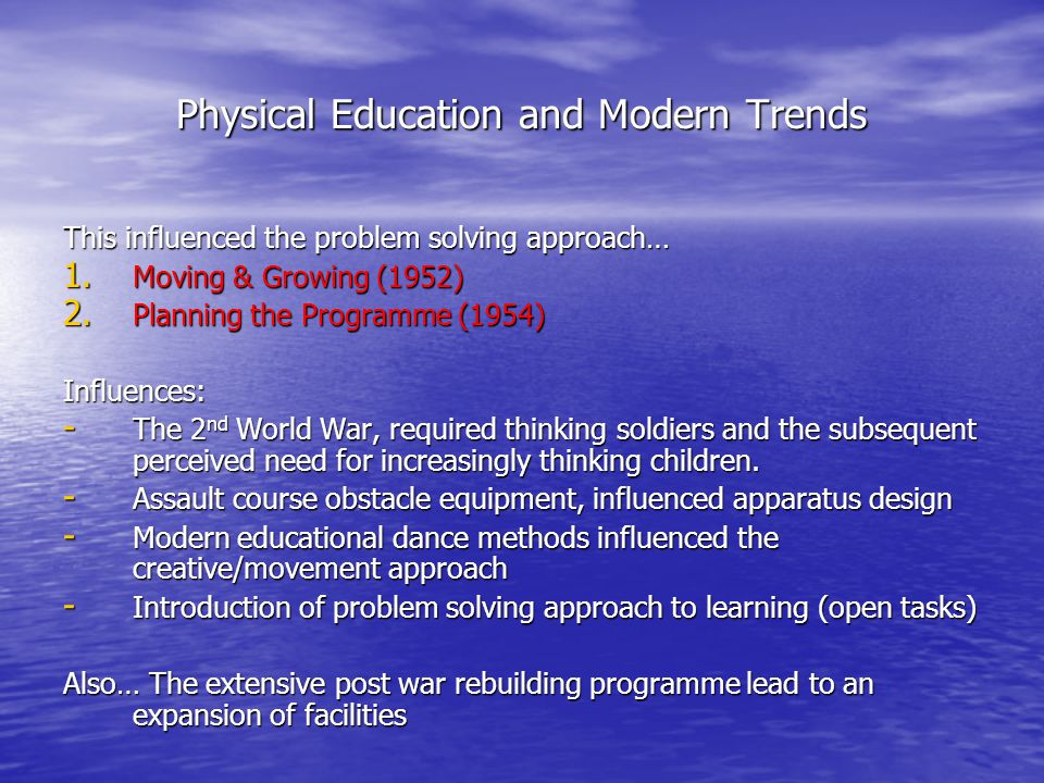 Physical Education and Modern Trends This influenced the problem solving approach… 1.