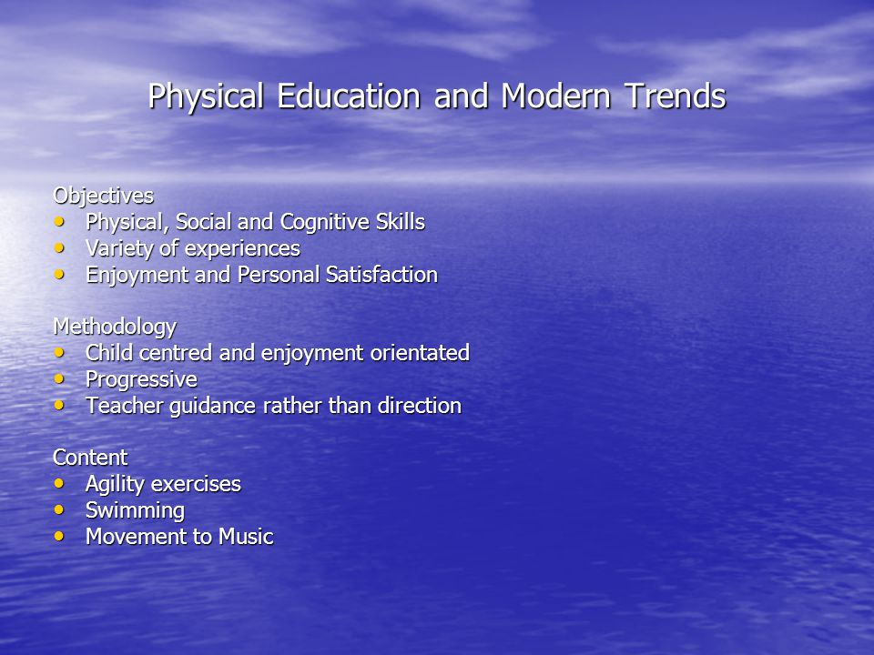 Physical Education and Modern Trends Objectives Physical, Social and Cognitive Skills Physical, Social and Cognitive Skills Variety of experiences Variety of experiences Enjoyment and Personal Satisfaction Enjoyment and Personal SatisfactionMethodology Child centred and enjoyment orientated Child centred and enjoyment orientated Progressive Progressive Teacher guidance rather than direction Teacher guidance rather than directionContent Agility exercises Agility exercises Swimming Swimming Movement to Music Movement to Music