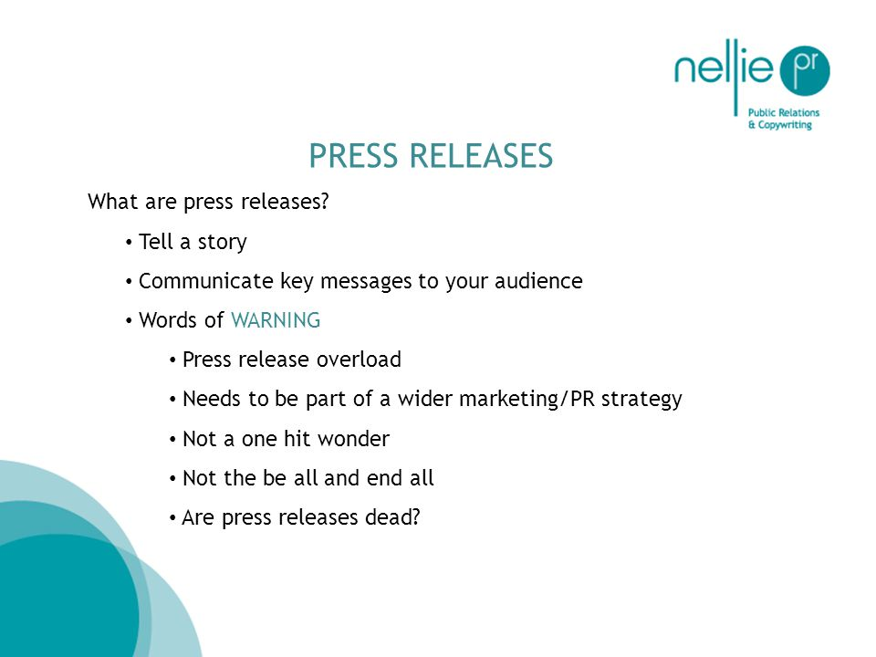 PRESS RELEASES What are press releases? Tell a story Communicate key messages to your audience Words of WARNING Press release overload Needs to be par