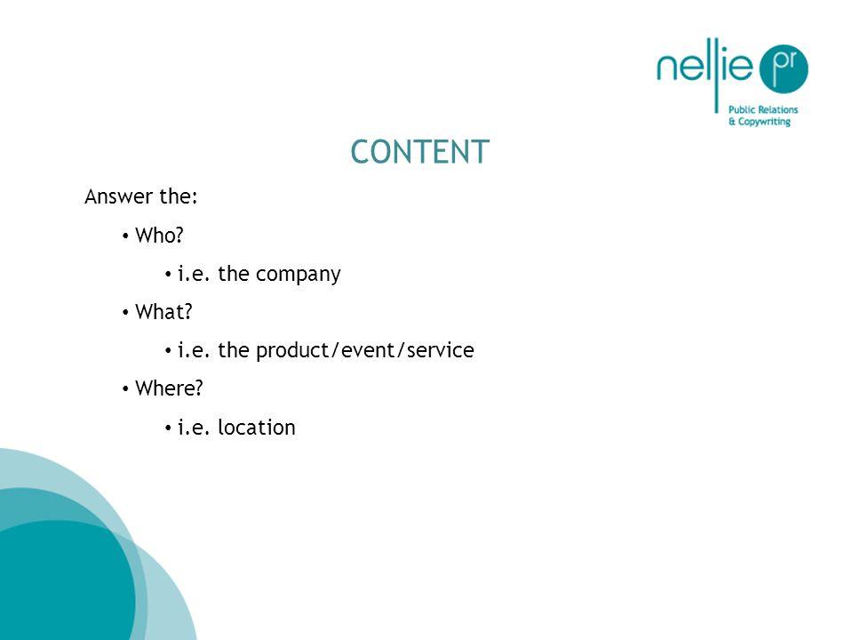 CONTENT Answer the: Who? i.e. the company What? i.e. the product/event/service Where? i.e. location