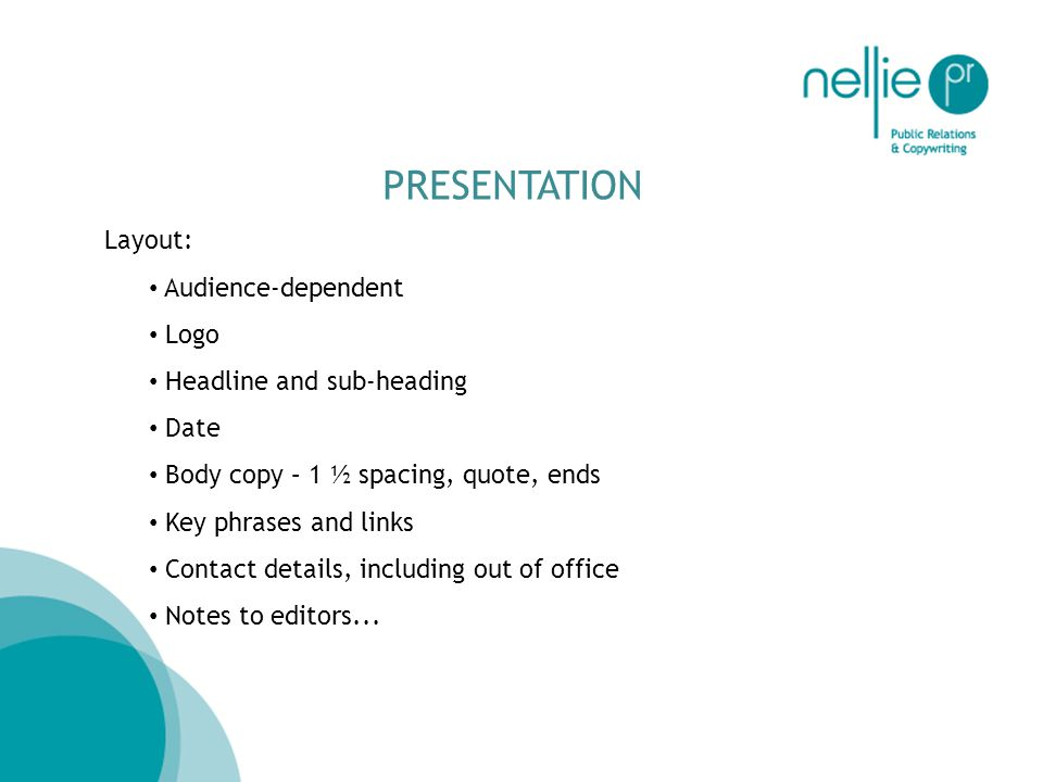 PRESENTATION Layout: Audience-dependent Logo Headline and sub-heading Date Body copy – 1 ½ spacing, quote, ends Key phrases and links Contact details, including out of office Notes to editors...