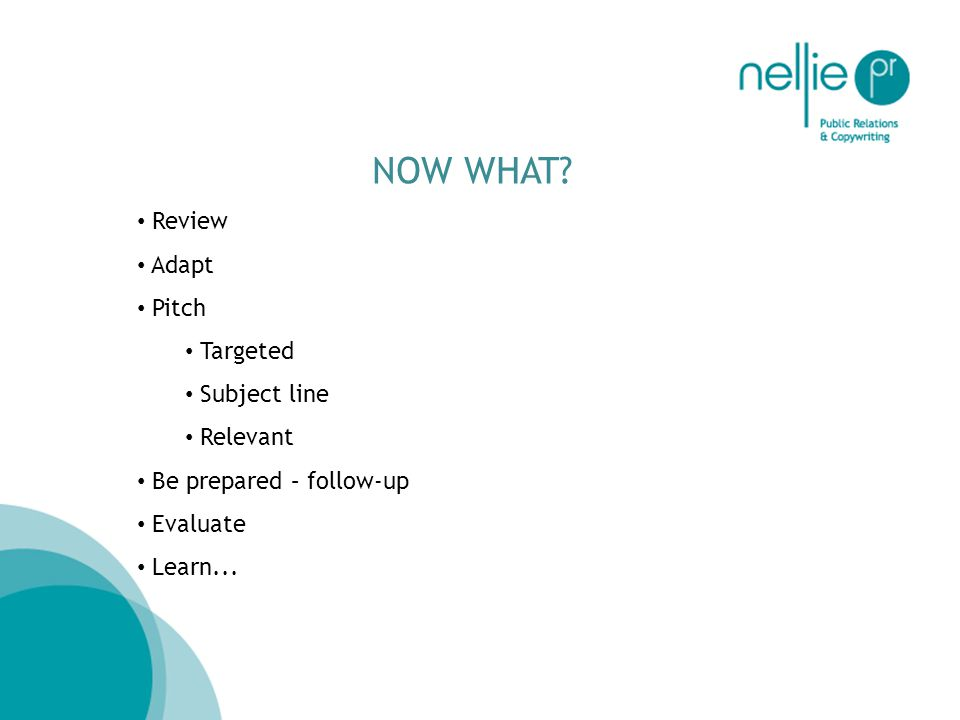 NOW WHAT? Review Adapt Pitch Targeted Subject line Relevant Be prepared – follow-up Evaluate Learn...