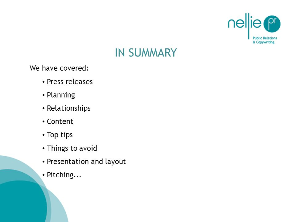 IN SUMMARY We have covered: Press releases Planning Relationships Content Top tips Things to avoid Presentation and layout Pitching...